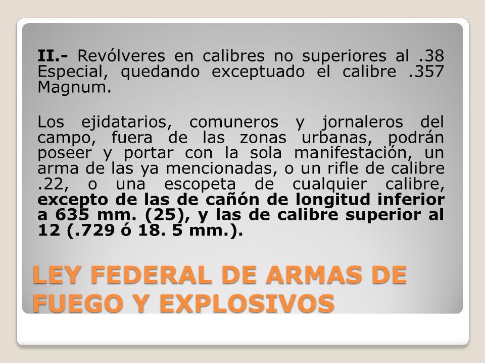 II.- Revólveres en calibres no superiores al.38 Especial, quedando exceptuado el calibre.357 Magnum. Los ejidatarios, comuneros y jornaleros del campo