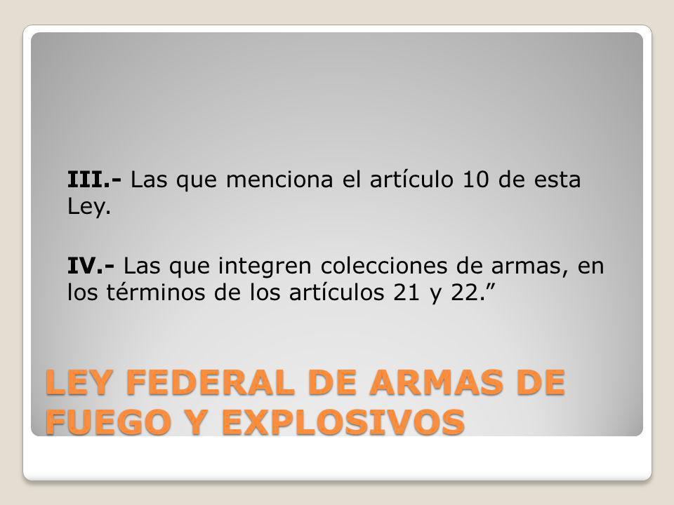 LEY FEDERAL DE ARMAS DE FUEGO Y EXPLOSIVOS III.- Las que menciona el artículo 10 de esta Ley. IV.- Las que integren colecciones de armas, en los térmi