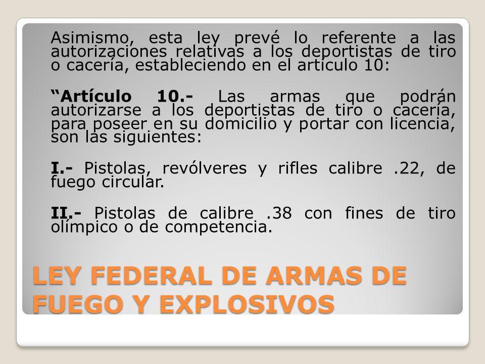 LEY FEDERAL DE ARMAS DE FUEGO Y EXPLOSIVOS Asimismo, esta ley prevé lo referente a las autorizaciones relativas a los deportistas de tiro o cacería, e
