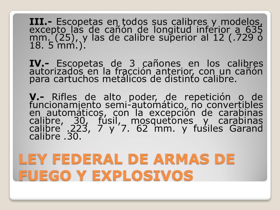 LEY FEDERAL DE ARMAS DE FUEGO Y EXPLOSIVOS III.- Escopetas en todos sus calibres y modelos, excepto las de cañón de longitud inferior a 635 mm. (25),