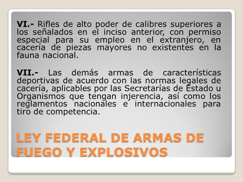 LEY FEDERAL DE ARMAS DE FUEGO Y EXPLOSIVOS VI.- Rifles de alto poder de calibres superiores a los señalados en el inciso anterior, con permiso especia
