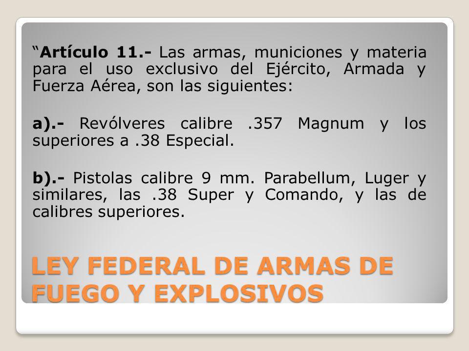 LEY FEDERAL DE ARMAS DE FUEGO Y EXPLOSIVOS Artículo 11.- Las armas, municiones y materia para el uso exclusivo del Ejército, Armada y Fuerza Aérea, so