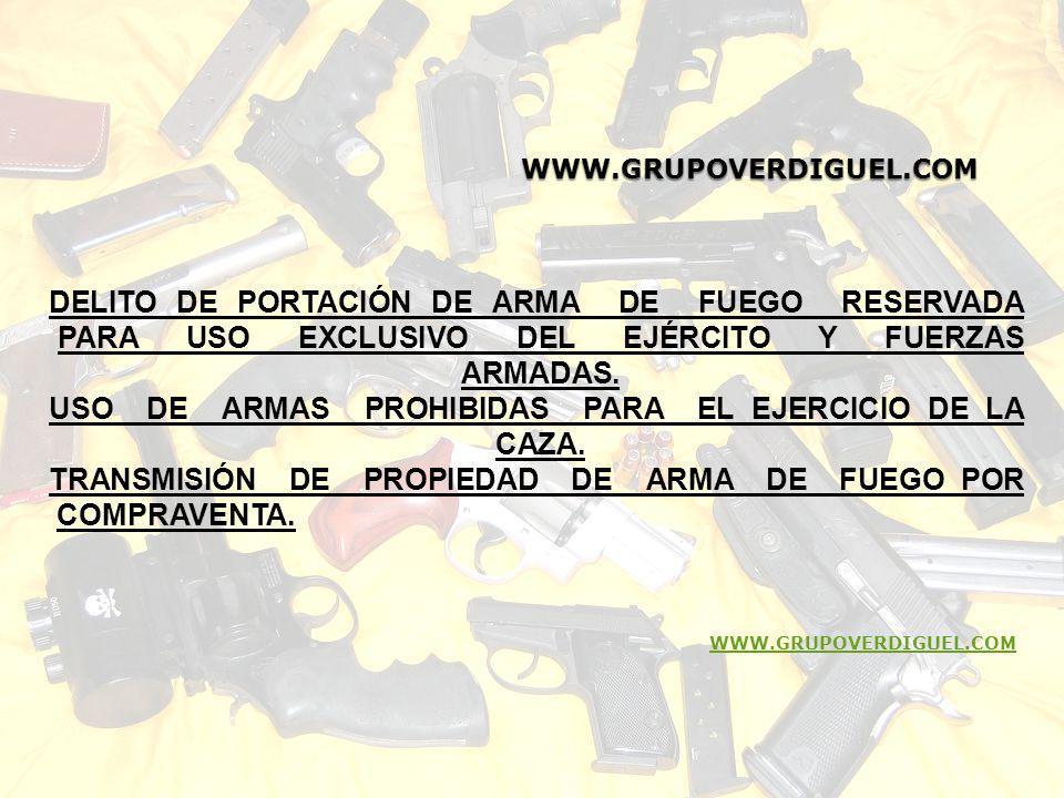 WWW.GRUPOVERDIGUEL.COM WWW.GRUPOVERDIGUEL.COM DELITO DE PORTACIÓN DE ARMA DE FUEGO RESERVADA PARA USO EXCLUSIVO DEL EJÉRCITO Y FUERZAS ARMADAS. USO DE