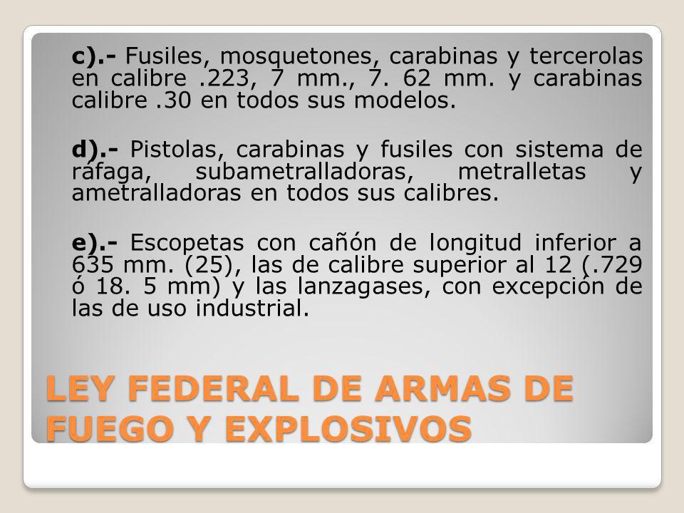 LEY FEDERAL DE ARMAS DE FUEGO Y EXPLOSIVOS c).- Fusiles, mosquetones, carabinas y tercerolas en calibre.223, 7 mm., 7. 62 mm. y carabinas calibre.30 e