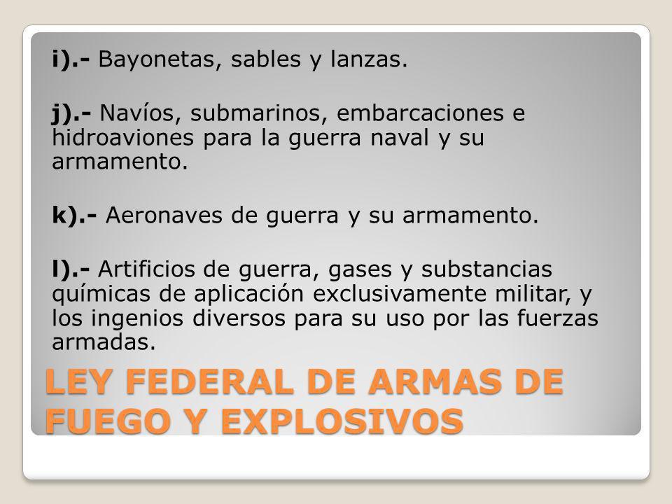 LEY FEDERAL DE ARMAS DE FUEGO Y EXPLOSIVOS i).- Bayonetas, sables y lanzas. j).- Navíos, submarinos, embarcaciones e hidroaviones para la guerra naval