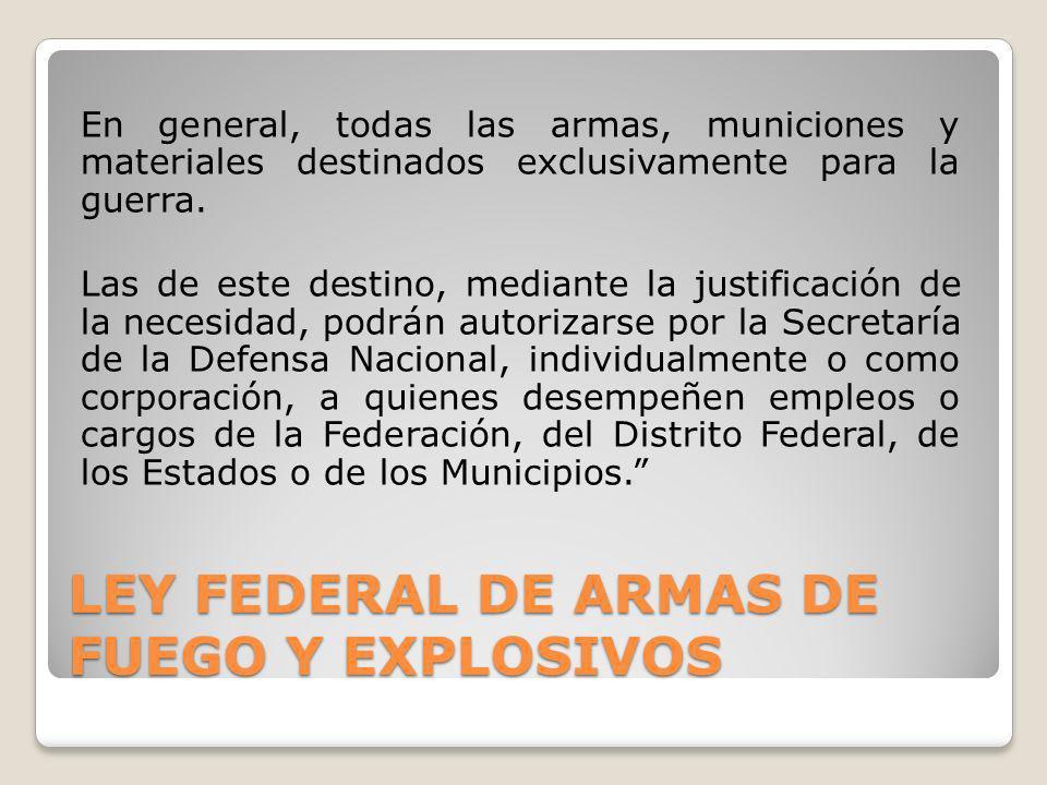 LEY FEDERAL DE ARMAS DE FUEGO Y EXPLOSIVOS En general, todas las armas, municiones y materiales destinados exclusivamente para la guerra. Las de este