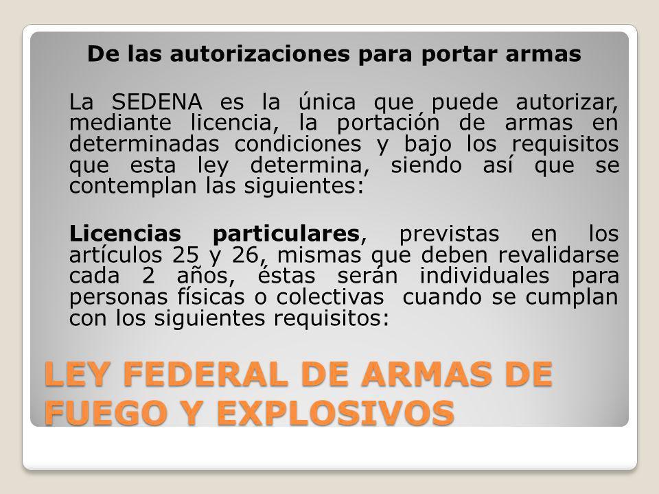 LEY FEDERAL DE ARMAS DE FUEGO Y EXPLOSIVOS De las autorizaciones para portar armas La SEDENA es la única que puede autorizar, mediante licencia, la po