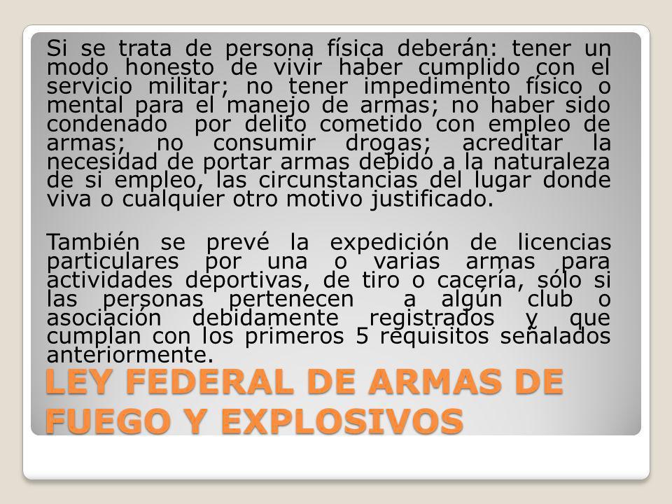 LEY FEDERAL DE ARMAS DE FUEGO Y EXPLOSIVOS Si se trata de persona física deberán: tener un modo honesto de vivir haber cumplido con el servicio milita
