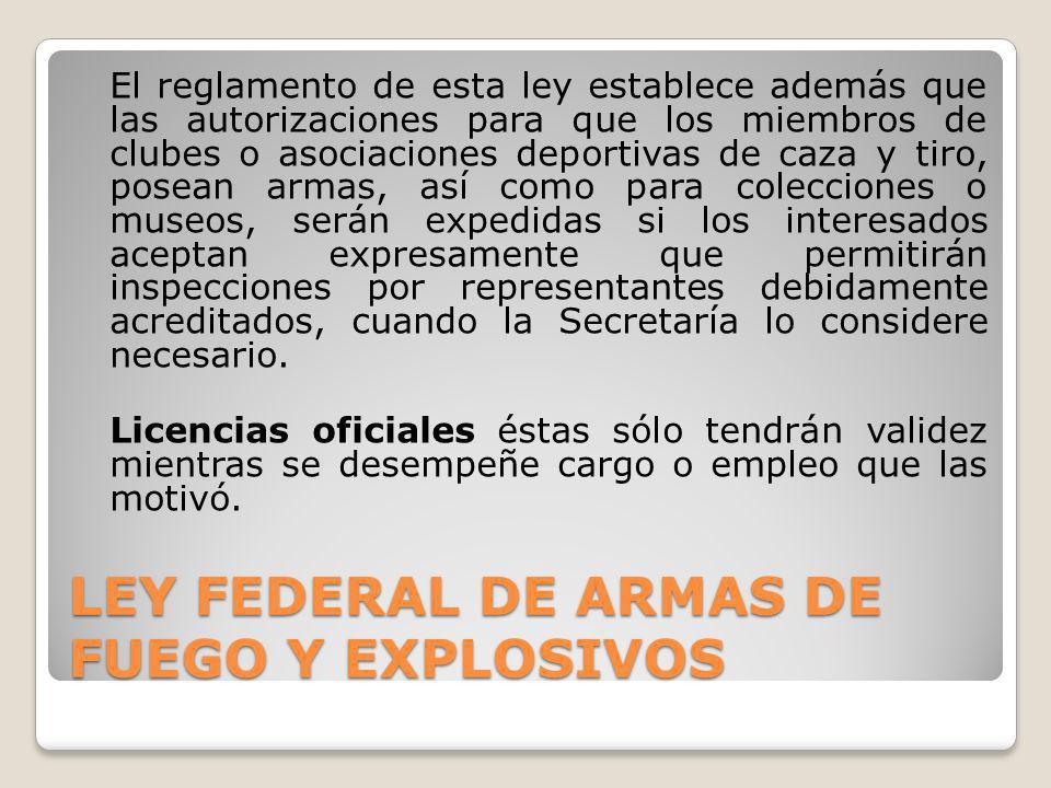 LEY FEDERAL DE ARMAS DE FUEGO Y EXPLOSIVOS El reglamento de esta ley establece además que las autorizaciones para que los miembros de clubes o asociac