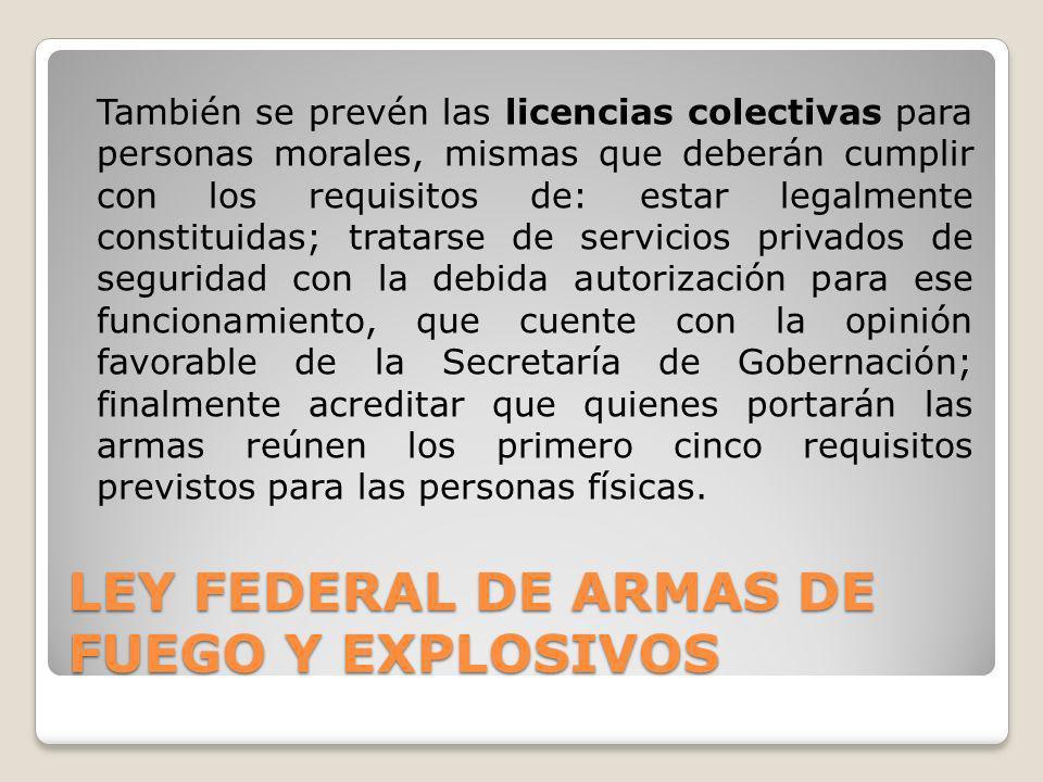 LEY FEDERAL DE ARMAS DE FUEGO Y EXPLOSIVOS También se prevén las licencias colectivas para personas morales, mismas que deberán cumplir con los requis