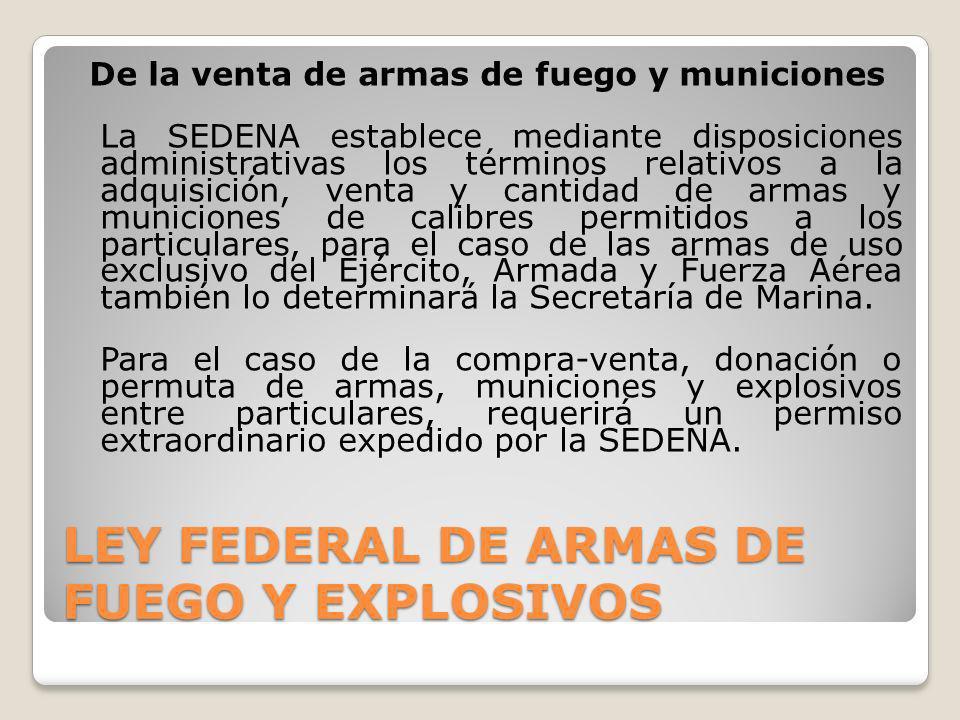 LEY FEDERAL DE ARMAS DE FUEGO Y EXPLOSIVOS De la venta de armas de fuego y municiones La SEDENA establece mediante disposiciones administrativas los t