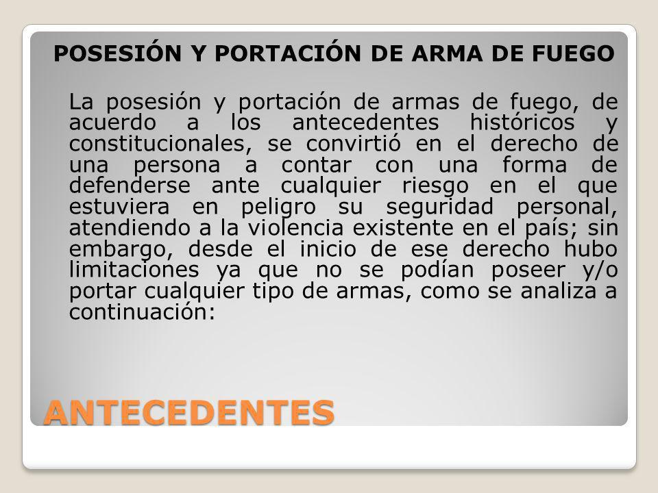 ANTECEDENTES POSESIÓN Y PORTACIÓN DE ARMA DE FUEGO La posesión y portación de armas de fuego, de acuerdo a los antecedentes históricos y constituciona