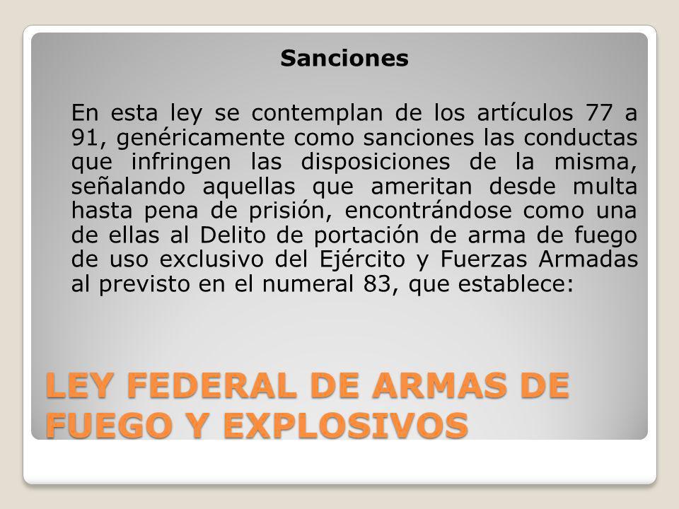 LEY FEDERAL DE ARMAS DE FUEGO Y EXPLOSIVOS Sanciones En esta ley se contemplan de los artículos 77 a 91, genéricamente como sanciones las conductas qu