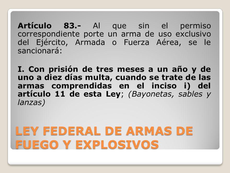 LEY FEDERAL DE ARMAS DE FUEGO Y EXPLOSIVOS Artículo 83.- Al que sin el permiso correspondiente porte un arma de uso exclusivo del Ejército, Armada o F