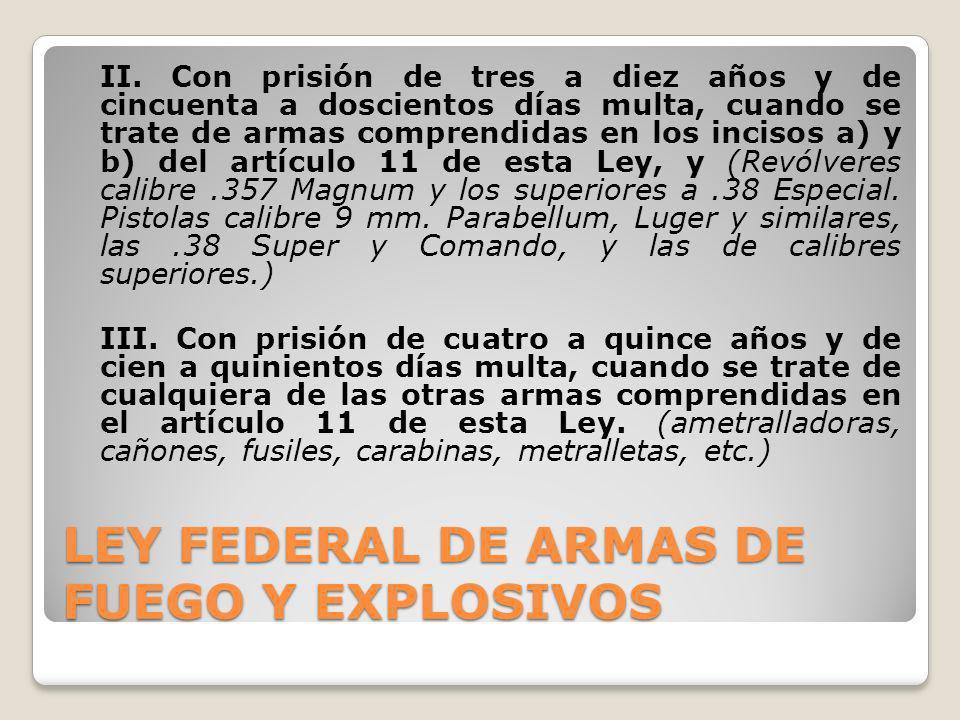 LEY FEDERAL DE ARMAS DE FUEGO Y EXPLOSIVOS II. Con prisión de tres a diez años y de cincuenta a doscientos días multa, cuando se trate de armas compre