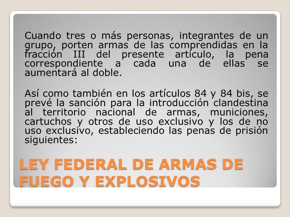 LEY FEDERAL DE ARMAS DE FUEGO Y EXPLOSIVOS Cuando tres o más personas, integrantes de un grupo, porten armas de las comprendidas en la fracción III de