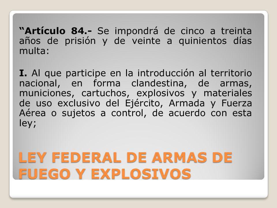 LEY FEDERAL DE ARMAS DE FUEGO Y EXPLOSIVOS Artículo 84.- Se impondrá de cinco a treinta años de prisión y de veinte a quinientos días multa: I. Al que
