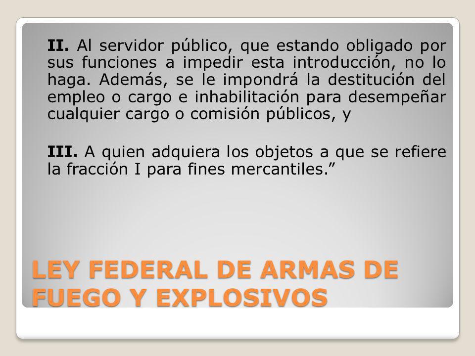 LEY FEDERAL DE ARMAS DE FUEGO Y EXPLOSIVOS II. Al servidor público, que estando obligado por sus funciones a impedir esta introducción, no lo haga. Ad