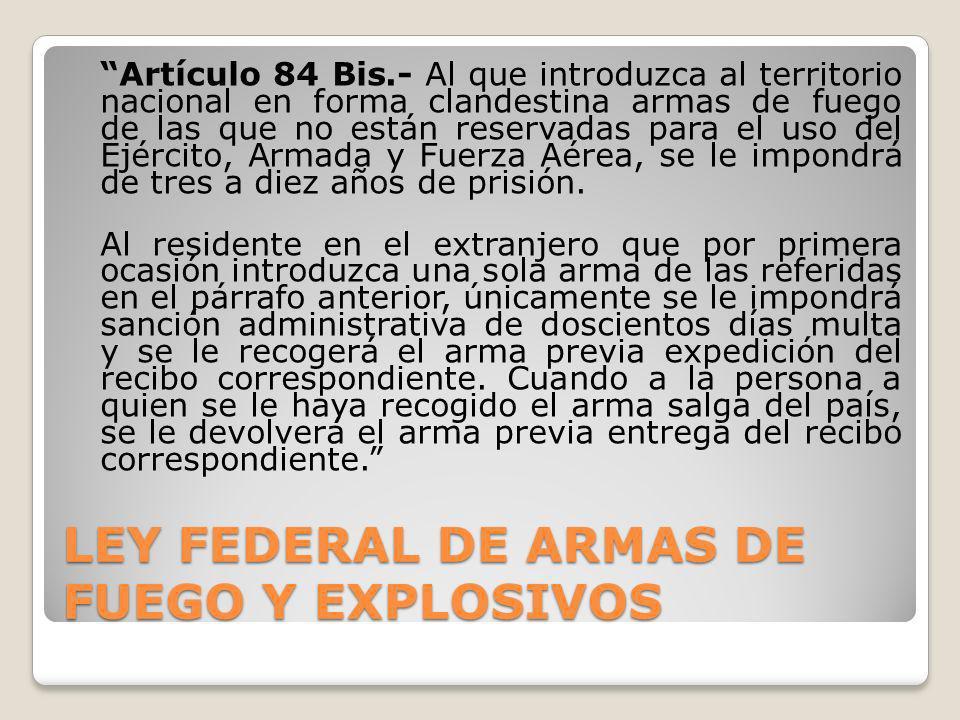 LEY FEDERAL DE ARMAS DE FUEGO Y EXPLOSIVOS Artículo 84 Bis.- Al que introduzca al territorio nacional en forma clandestina armas de fuego de las que n
