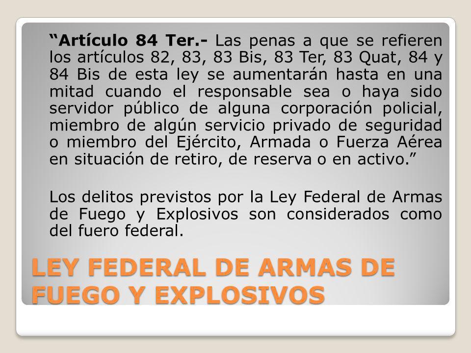 LEY FEDERAL DE ARMAS DE FUEGO Y EXPLOSIVOS Artículo 84 Ter.- Las penas a que se refieren los artículos 82, 83, 83 Bis, 83 Ter, 83 Quat, 84 y 84 Bis de