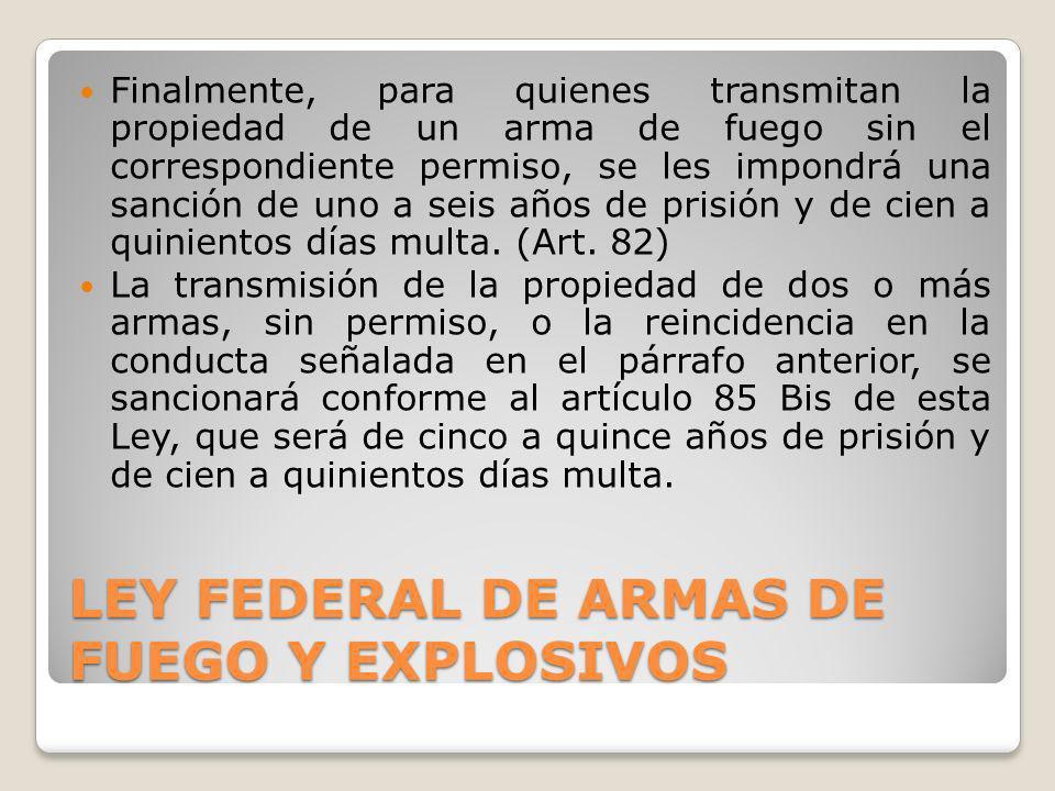 LEY FEDERAL DE ARMAS DE FUEGO Y EXPLOSIVOS Finalmente, para quienes transmitan la propiedad de un arma de fuego sin el correspondiente permiso, se les