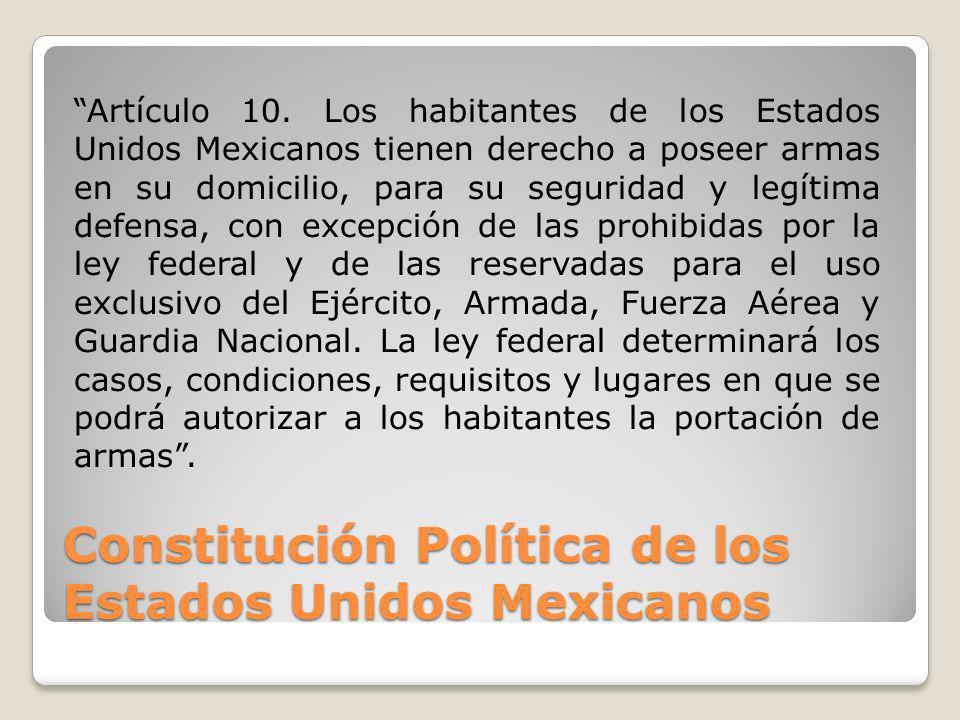 Constitución Política de los Estados Unidos Mexicanos Artículo 10. Los habitantes de los Estados Unidos Mexicanos tienen derecho a poseer armas en su