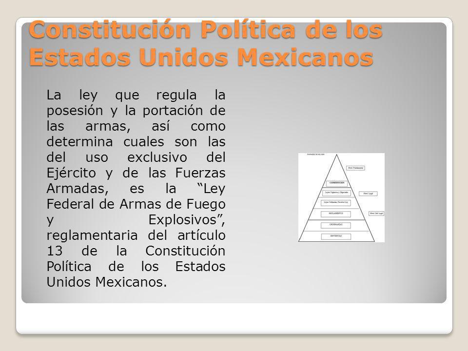 Constitución Política de los Estados Unidos Mexicanos La ley que regula la posesión y la portación de las armas, así como determina cuales son las del