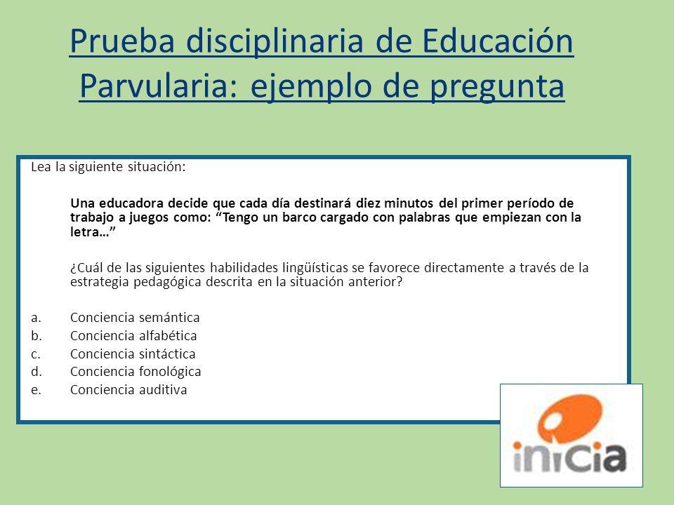 Prueba disciplinaria de Educación Parvularia: ejemplo de pregunta Lea la siguiente situación: Una educadora decide que cada día destinará diez minutos