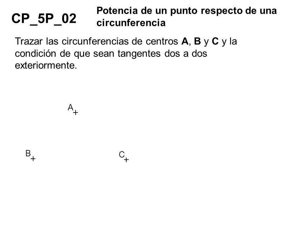 CP_5P_02 Potencia de un punto respecto de una circunferencia Trazar las circunferencias de centros A, B y C y la condición de que sean tangentes dos a