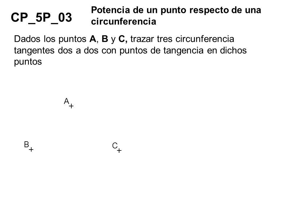 CP_5P_03 Potencia de un punto respecto de una circunferencia Dados los puntos A, B y C, trazar tres circunferencia tangentes dos a dos con puntos de t
