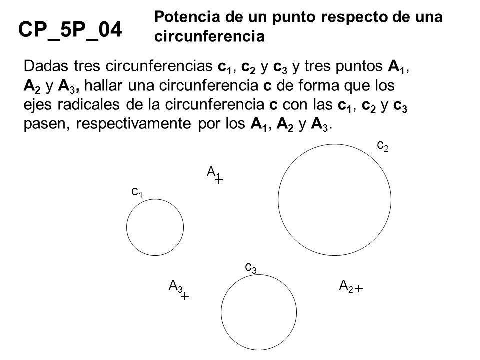 CP_5P_04 Potencia de un punto respecto de una circunferencia Dadas tres circunferencias c 1, c 2 y c 3 y tres puntos A 1, A 2 y A 3, hallar una circun