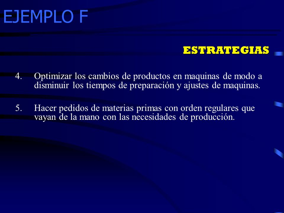 EJEMPLO F ESTRATEGIAS 4.Optimizar los cambios de productos en maquinas de modo a disminuir los tiempos de preparación y ajustes de maquinas. 5.Hacer p