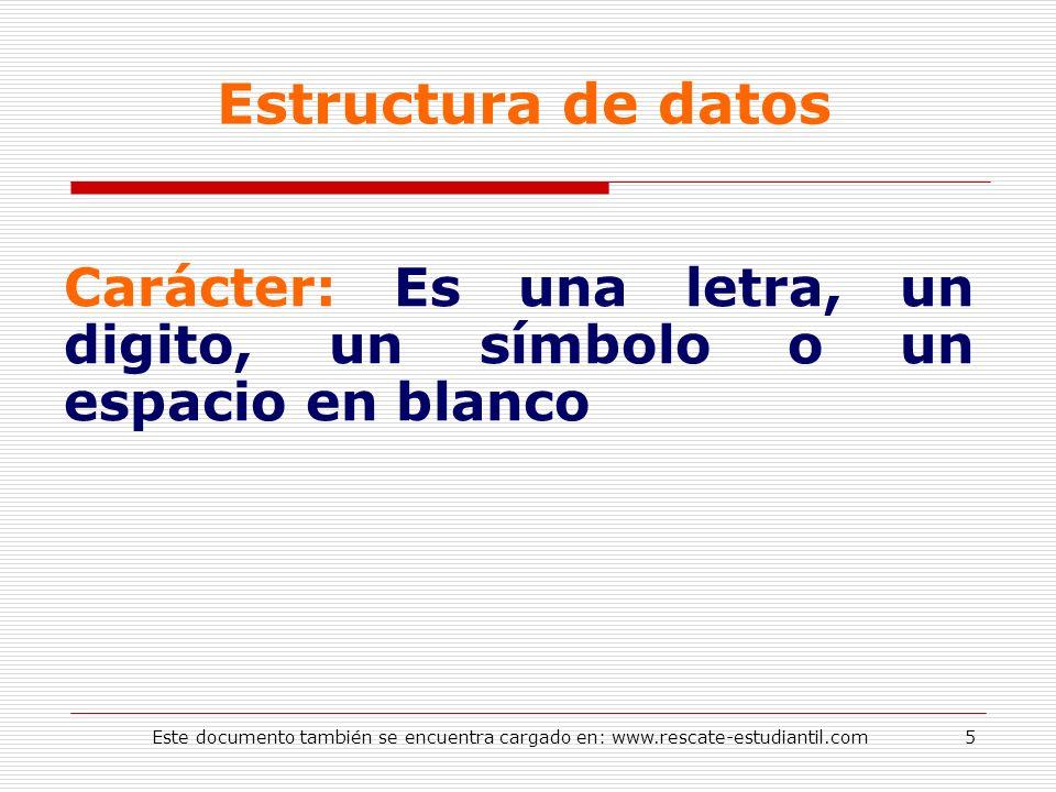 Estructura de datos Carácter: Es una letra, un digito, un símbolo o un espacio en blanco 5Este documento también se encuentra cargado en: www.rescate-