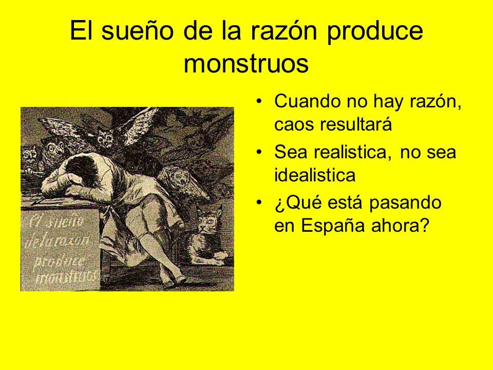 El sueño de la razón produce monstruos Cuando no hay razón, caos resultará Sea realistica, no sea idealistica ¿Qué está pasando en España ahora?