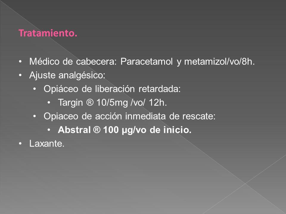 Tratamiento. Médico de cabecera: Paracetamol y metamizol/vo/8h. Ajuste analgésico: Opiáceo de liberación retardada: Targin ® 10/5mg /vo/ 12h. Opiaceo