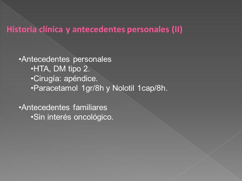 Historia clínica y antecedentes personales (II) Antecedentes personales HTA, DM tipo 2. Cirugía: apéndice. Paracetamol 1gr/8h y Nolotil 1cap/8h. Antec