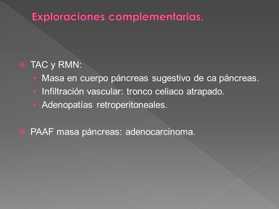 TAC y RMN: Masa en cuerpo páncreas sugestivo de ca páncreas. Infiltración vascular: tronco celiaco atrapado. Adenopatías retroperitoneales. PAAF masa