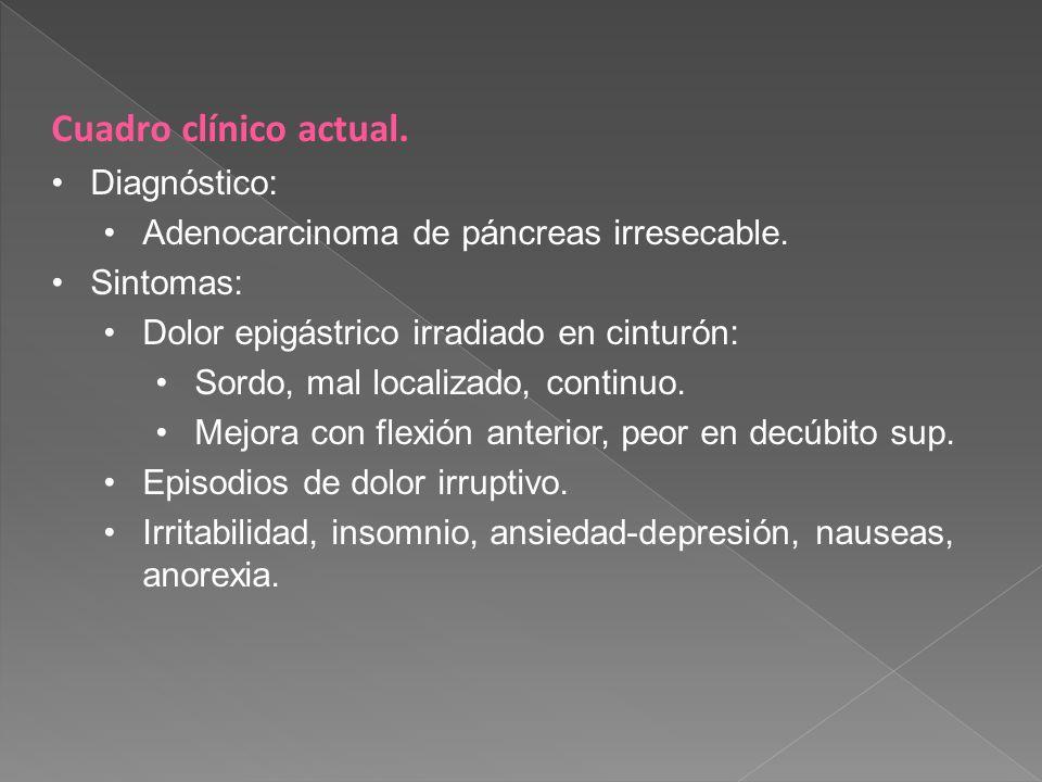 Cuadro clínico actual. Diagnóstico: Adenocarcinoma de páncreas irresecable. Sintomas: Dolor epigástrico irradiado en cinturón: Sordo, mal localizado,