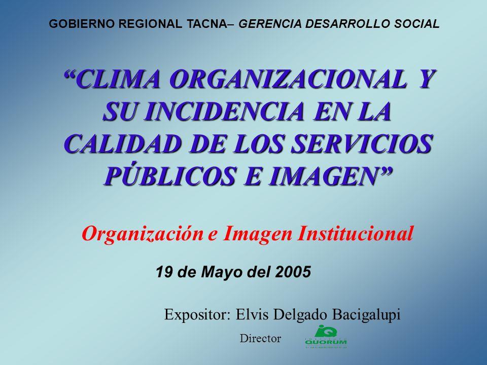 CLIMA ORGANIZACIONAL Y SU INCIDENCIA EN LA CALIDAD DE LOS SERVICIOS PÚBLICOS E IMAGEN Organización e Imagen Institucional Expositor: Elvis Delgado Bac