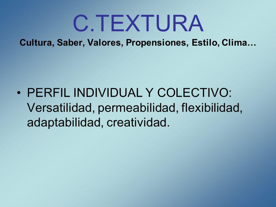 C.TEXTURA Cultura, Saber, Valores, Propensiones, Estilo, Clima… PERFIL INDIVIDUAL Y COLECTIVO: Versatilidad, permeabilidad, flexibilidad, adaptabilida