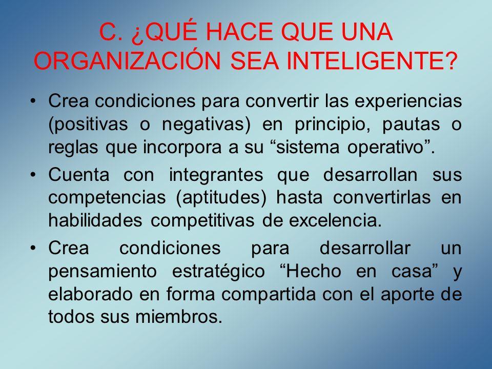 C. ¿QUÉ HACE QUE UNA ORGANIZACIÓN SEA INTELIGENTE? Crea condiciones para convertir las experiencias (positivas o negativas) en principio, pautas o reg