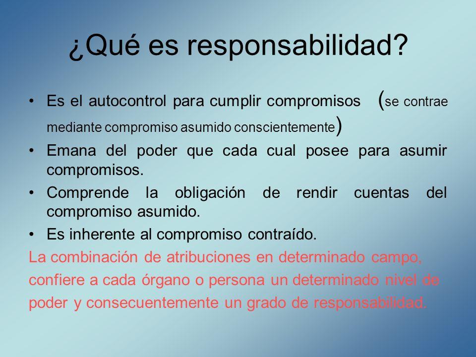 ¿Qué es responsabilidad? Es el autocontrol para cumplir compromisos ( se contrae mediante compromiso asumido conscientemente ) Emana del poder que cad