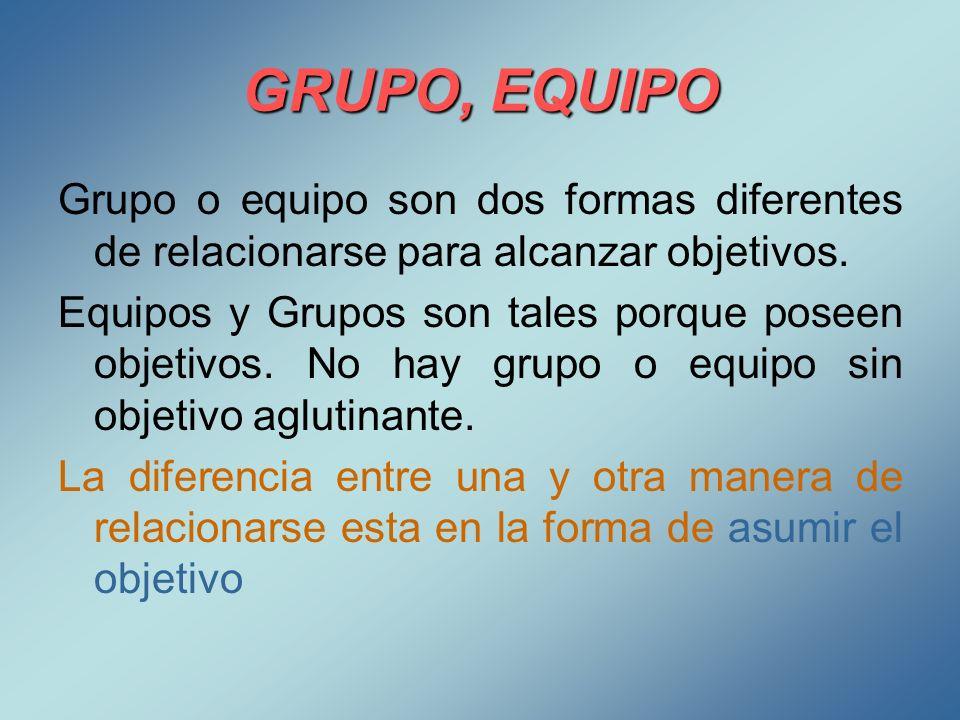 GRUPO, EQUIPO Grupo o equipo son dos formas diferentes de relacionarse para alcanzar objetivos. Equipos y Grupos son tales porque poseen objetivos. No