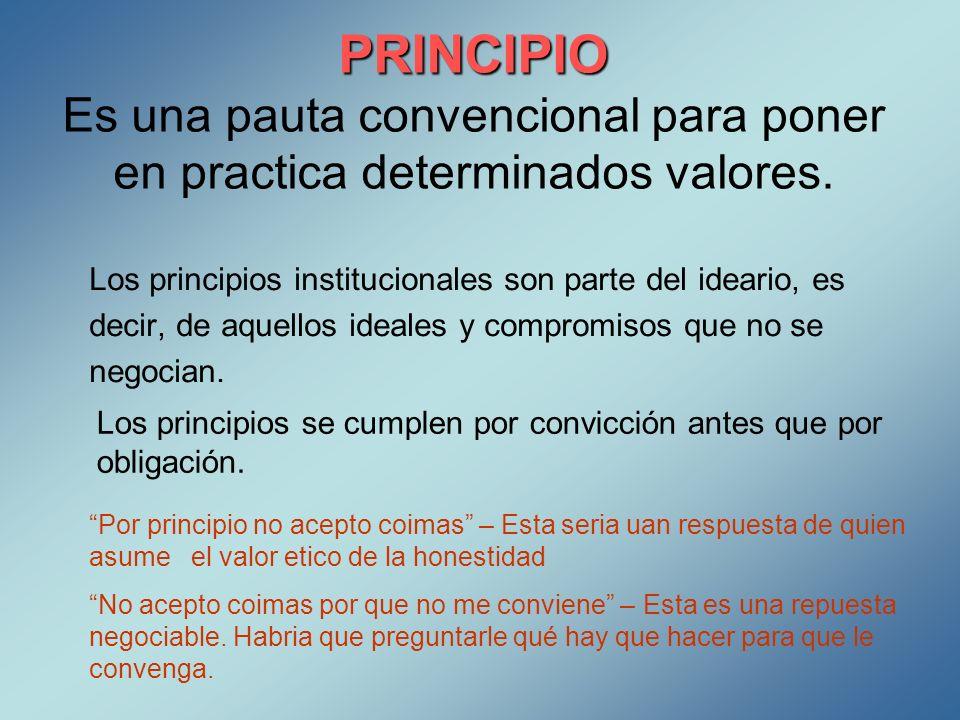 PRINCIPIO PRINCIPIO Es una pauta convencional para poner en practica determinados valores. Los principios institucionales son parte del ideario, es de