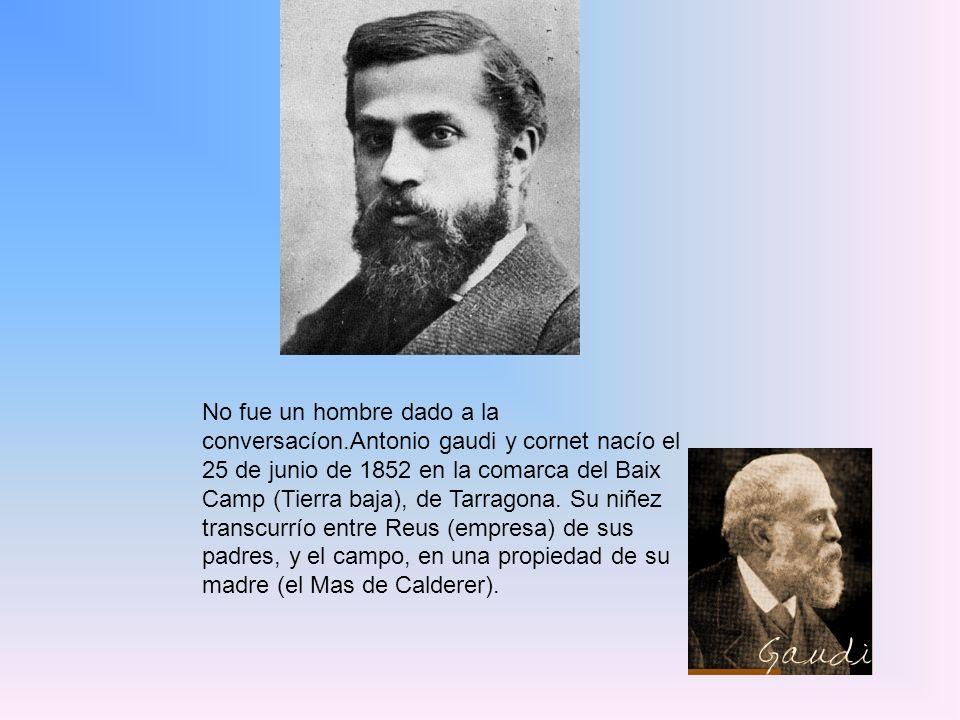 No fue un hombre dado a la conversacíon.Antonio gaudi y cornet nacío el 25 de junio de 1852 en la comarca del Baix Camp (Tierra baja), de Tarragona.