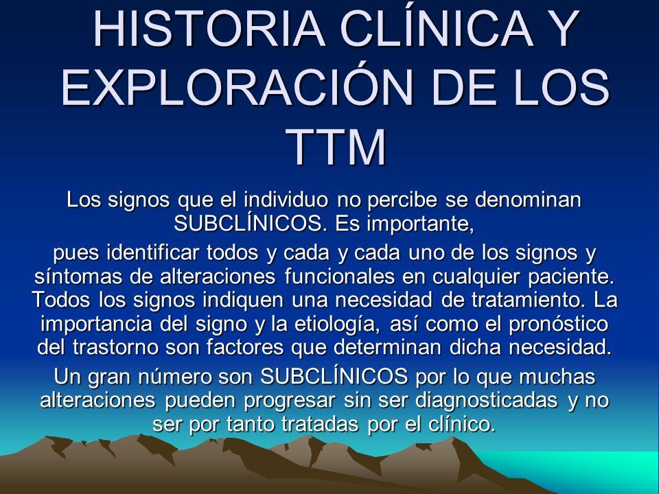 HISTORIA CLÍNICA Y EXPLORACIÓN DE LOS TTM Los signos que el individuo no percibe se denominan SUBCLÍNICOS. Es importante, pues identificar todos y cad