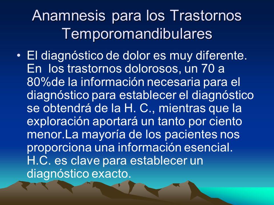 Anamnesis para los Trastornos Temporomandibulares El diagnóstico de dolor es muy diferente. En los trastornos dolorosos, un 70 a 80%de la información
