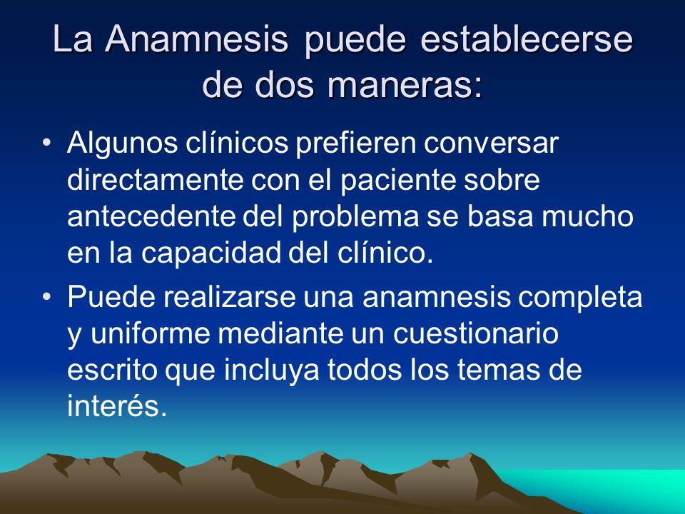 La Anamnesis puede establecerse de dos maneras: Algunos clínicos prefieren conversar directamente con el paciente sobre antecedente del problema se ba