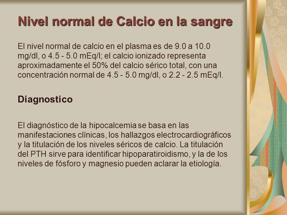 Nivel normal de Calcio en la sangre El nivel normal de calcio en el plasma es de 9.0 a 10.0 mg/dl, o 4.5 - 5.0 mEq/l; el calcio ionizado representa ap