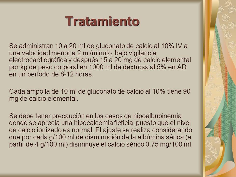 Tratamiento Se administran 10 a 20 ml de gluconato de calcio al 10% IV a una velocidad menor a 2 ml/minuto, bajo vigilancia electrocardiográfica y des